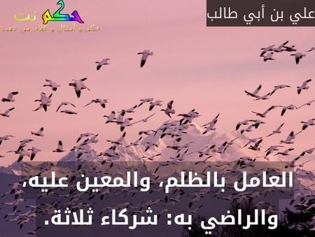 العامل بالظلم، والمعين عليه، والراضي به: شركاء ثلاثة. -علي بن أبي طالب