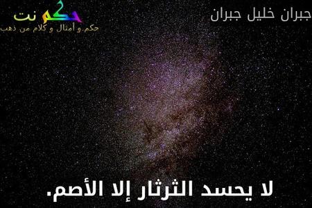 لا يحسد الثرثار إلا الأصم. -جبران خليل جبران