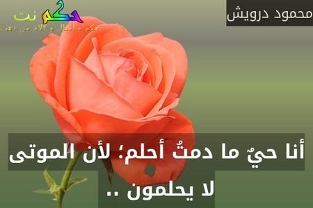 أنا حيٌ ما دمتُ أحلم؛ لأن الموتى لا يحلمون .. -محمود درويش
