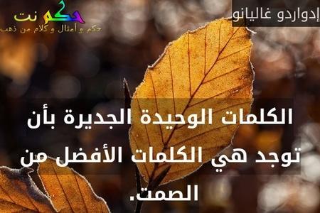 الكلمات الوحيدة الجديرة بأن توجد هي الكلمات الأفضل من الصمت. -إدواردو غاليانو