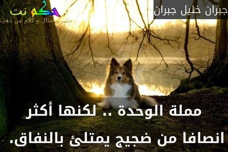 مملة الوحدة .. لكنها أكثر انصافا من ضجيج يمتلئ بالنفاق. -جبران خليل جبران