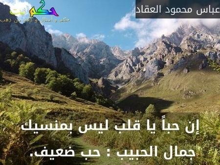 إن حباً يا قلب ليس بمنسيك جمال الحبيب : حب ضعيف. -عباس محمود العقاد
