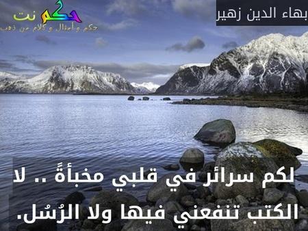 لكم سرائر في قلبي مخبأةً .. لا الكتب تنفعني فيها ولا الرُسُل. -بهاء الدين زهير
