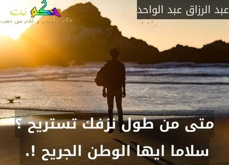 متى من طول نزفك تستريح ؟ سلاما ايها الوطن الجريح !. -عبد الرزاق عبد الواحد