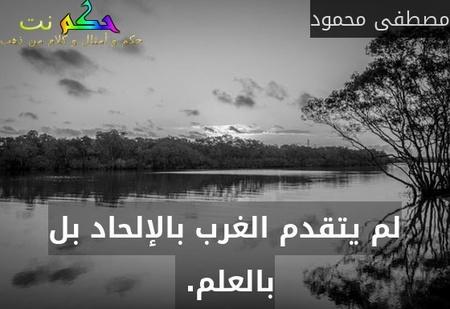 لم يتقدم الغرب بالإلحاد بل بالعلم. -مصطفى محمود