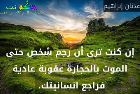 إن كنت ترى أن رجم شخص حتى الموت بالحجارة عقوبة عادية فراجع انسانيتك. -عدنان إبراهيم