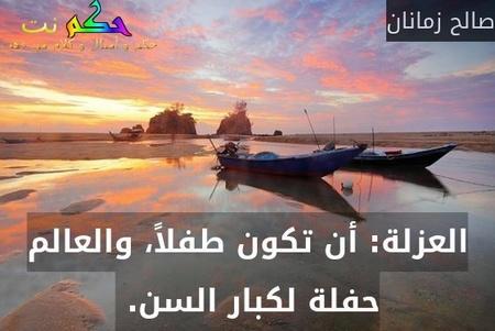 العزلة: أن تكون طفلاً، والعالم حفلة لكبار السن. -صالح زمانان