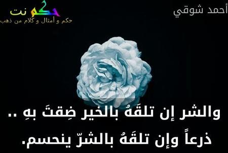 والشر إن تلقَهُ بالخير ضِقتَ بهِ .. ذرعاً وإن تلقَهُ بالشرّ ينحسم. -أحمد شوقي