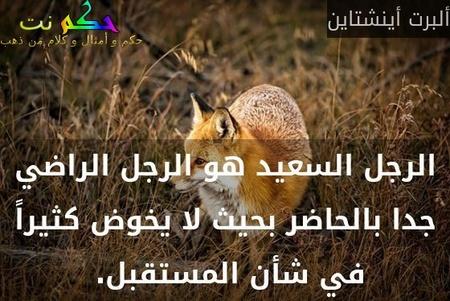 الرجل السعيد هو الرجل الراضي جدا بالحاضر بحيث لا يخوض كثيراً في شأن المستقبل. -ألبرت أينشتاين