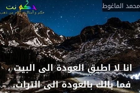 انا لا اطيق العودة الى البيت ، فما بالك بالعودة الى التراث. -محمد الماغوط