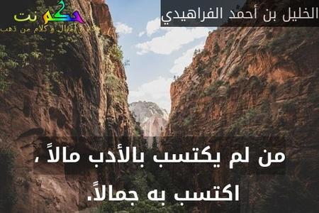 من لم يكتسب بالأدب مالاً ، اكتسب به جمالاً. -الخليل بن أحمد الفراهيدي