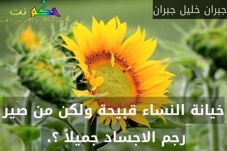 خيانة النساء قبيحة ولكن من صير رجم الاجساد جميلاً ؟. -جبران خليل جبران