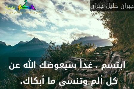 ابتسم ، غداً سيعوضك الله عن كل ألم وتنسى ما أبكاك. -جبران خليل جبران