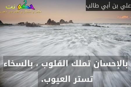 بالإحسان تملك القلوب ، بالسخاء تستر العيوب. -علي بن أبي طالب