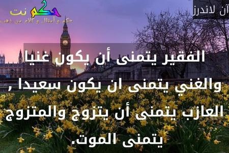 الفقير يتمنى أن يكون غنيا والغني يتمنى ان يكون سعيدا , العازب يتمنى أن يتزوج والمتزوج يتمنى الموت. -آن لاندرز