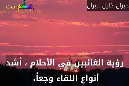 رؤية الغائبين في الأحلام ، أشد أنواع اللقاء وجعاً. -جبران خليل جبران