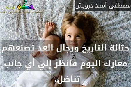 حثالة التاريخ ورجال الغد تصنعهم معارك اليوم فانظر إلي أي جانب تناضل. -مصطفى أمجد درويش