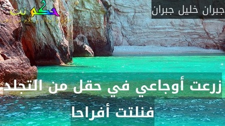 زرعت أوجاعي في حقل من التجلد فنلتت أفراحا-جبران خليل جبران