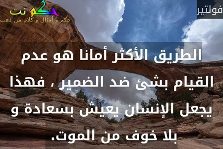 الطريق الأكثر أمانا هو عدم القيام بشئ ضد الضمير ، فهذا يجعل الإنسان يعيش بسعادة و بلا خوف من الموت. -فولتير
