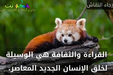 القراءة والثقافة هي الوسيلة لخلق الإنسان الجديد المعاصر. -رجاء النقاش