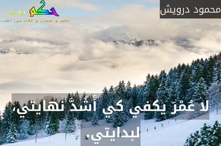 لا عُمْرَ يكفي كي أَشُدَّ نهايتي، لبدايتي. -محمود درويش