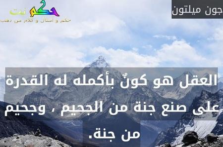 العقل هو كونٌ بأكمله له القدرة على صنع جنة من الجحيم ، وجحيم من جنة. -جون ميلتون