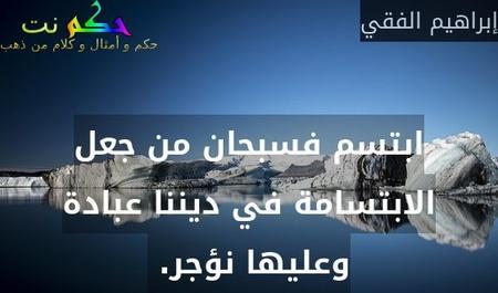 ابتسم فسبحان من جعل الابتسامة في ديننا عبادة وعليها نؤجر. -إبراهيم الفقي