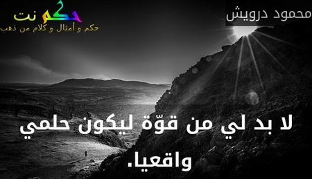 لا بد لي من قوّة ليكون حلمي واقعيا. -محمود درويش