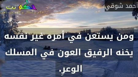 ومن يستعن في أمره غير نفسه يخنه الرفيق العون في المسلك الوعرِ. -أحمد شوقي