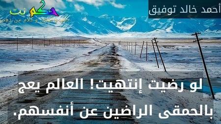 لو رضيت إنتهيت! العالم يعج بالحمقى الراضين عن أنفسهم. -أحمد خالد توفيق