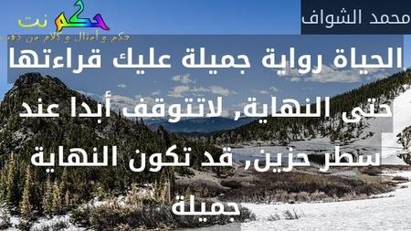 الحياة رواية جميلة عليك قراءتها حتى النهاية, لاتتوقف أبدا عند سطر حزين, قد تكون النهاية جميلة-محمد الشواف