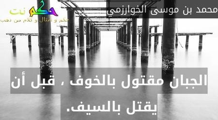 الجبان مقتول بالخوف ، قبل أن يقتل بالسيف. -محمد بن موسى الخوارزمي