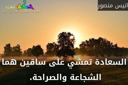 السعادة تمشي على ساقين هما الشجاعة والصراحة. -انيس منصور