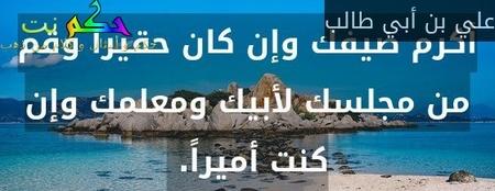 أكرم ضيفك وإن كان حقيرا وقم من مجلسك لأبيك ومعلمك وإن كنت أميراً. -علي بن أبي طالب