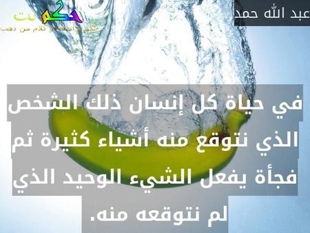 في حياة كل إنسان ذلك الشخص الذي نتوقع منه أشياء كثيرة ثم فجأة يفعل الشيء الوحيد الذي لم نتوقعه منه. -عبد الله حمد