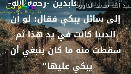 """""""نظر زين العابدين -رحمه الله- إلى سائل يبكي فقال: لو أن الدنيا كانت في يد هذا ثم سقطت منه ما كان ينبغي أن يبكي عليها"""" -عبد الله محمد الداوود"""