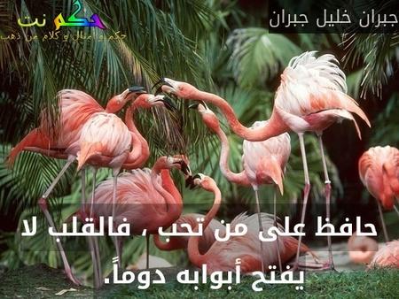 حافظ على من تحب ، فالقلب لا يفتح أبوابه دوماً. -جبران خليل جبران