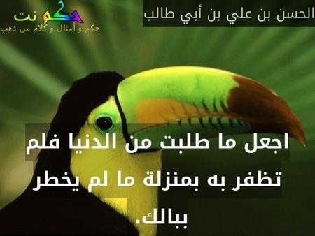 اجعل ما طلبت من الدنيا فلم تظفر به بمنزلة ما لم يخطر ببالك. -الحسن بن علي بن أبي طالب