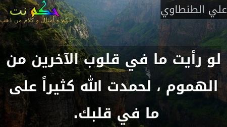 لو رأيت ما في قلوب الآخرين من الهموم ، لحمدت الله كثيراً على ما في قلبك. -علي الطنطاوي