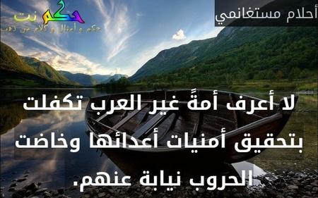 """لا أعرف أمةً غير """"العرب"""" تكفلت بتحقيق أمنيات أعدائها وخاضت الحروب نيابة عنهم. -أحلام مستغانمي"""