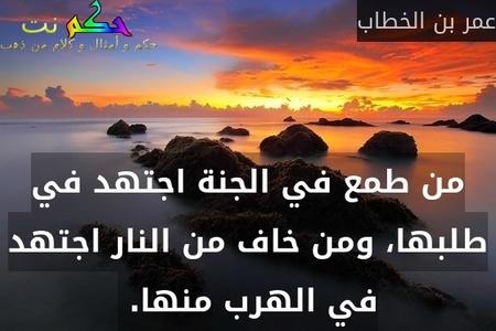 من طمع في الجنة اجتهد في طلبها، ومن خاف من النار اجتهد في الهرب منها. -عمر بن الخطاب