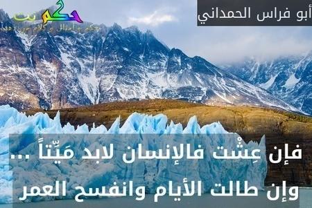 فإن عِشْت فالإنسان لابد مَيِّتاً ... وإن طالت الأيام وانفسح العمر -أبو فراس الحمداني