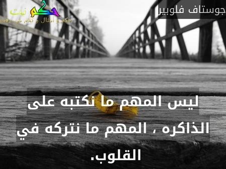 ليس المهم ما نكتبه على الذاكره ، المهم ما نتركه في القلوب. -جوستاف فلوبير