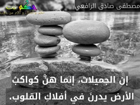 إن الجميلات، إنما هنَّ كواكبُ الأرض يدرنَ في أفلاكِ القلوب. -مصطفى صادق الرافعي