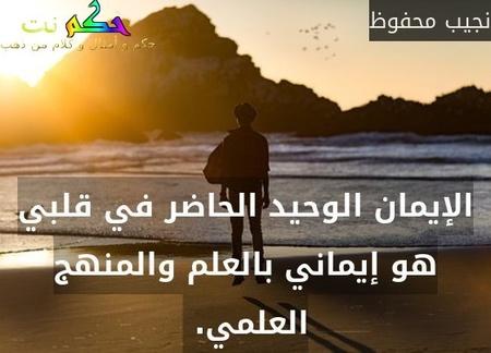 الإيمان الوحيد الحاضر في قلبي هو إيماني بالعلم والمنهج العلمي. -نجيب محفوظ