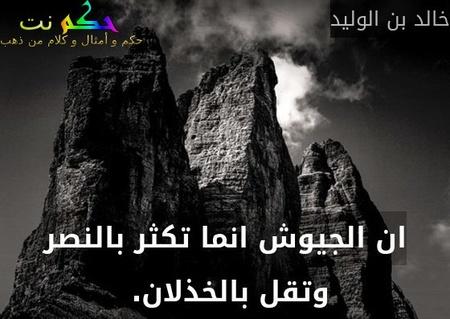 ان الجيوش انما تكثر بالنصر وتقل بالخذلان. -خالد بن الوليد