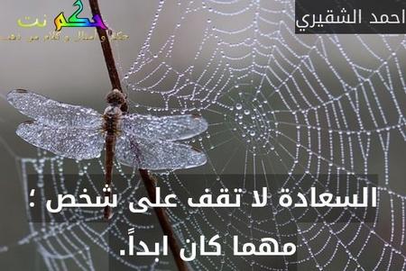 السعادة لا تقف على شخص ؛ مهما كان ابداً. -احمد الشقيري