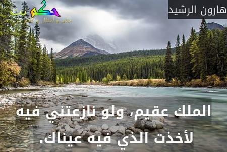الملك عقيم، ولو نازعتني فيه لأخذت الذي فيه عيناك. -هارون الرشيد