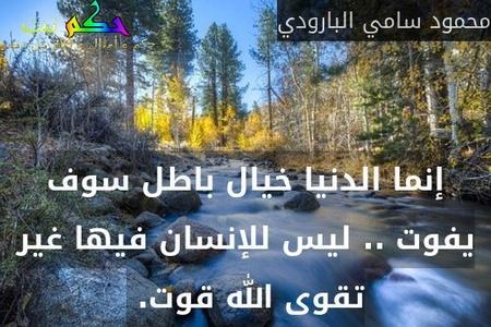 إنما الدنيا خيال باطل سوف يفوت .. ليس للإنسان فيها غير تقوى الله قوت. -محمود سامي البارودي