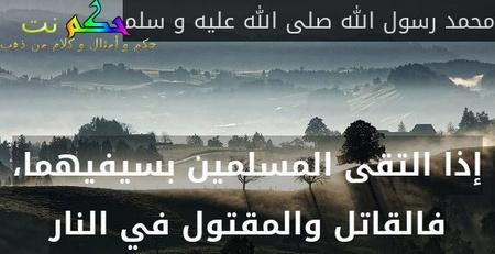 إذا التقى المسلمين بسيفيهما، فالقاتل والمقتول في النار-محمد رسول الله صلى الله عليه و سلم